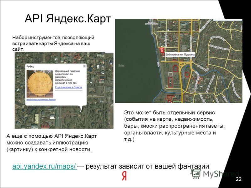 API Яндекс.Карт 22 Набор инструментов, позволяющий встраивать карты Яндекса на ваш сайт. Это может быть отдельный сервис (события на карте, недвижимость, бары, киоски распространения газеты, органы власти, культурные места и т.д.) А еще с помощью API