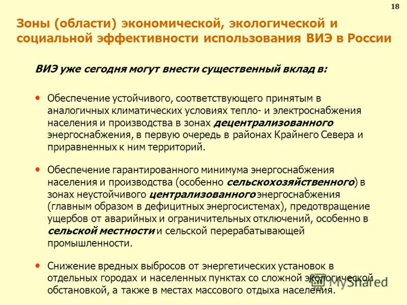 Зоны (области) экономической, экологической и социальной эффективности использования ВИЭ в России 18 ВИЭ уже сегодня могут внести существенный вклад в: Обеспечение устойчивого, соответствующего принятым в аналогичных климатических условиях тепло- и э