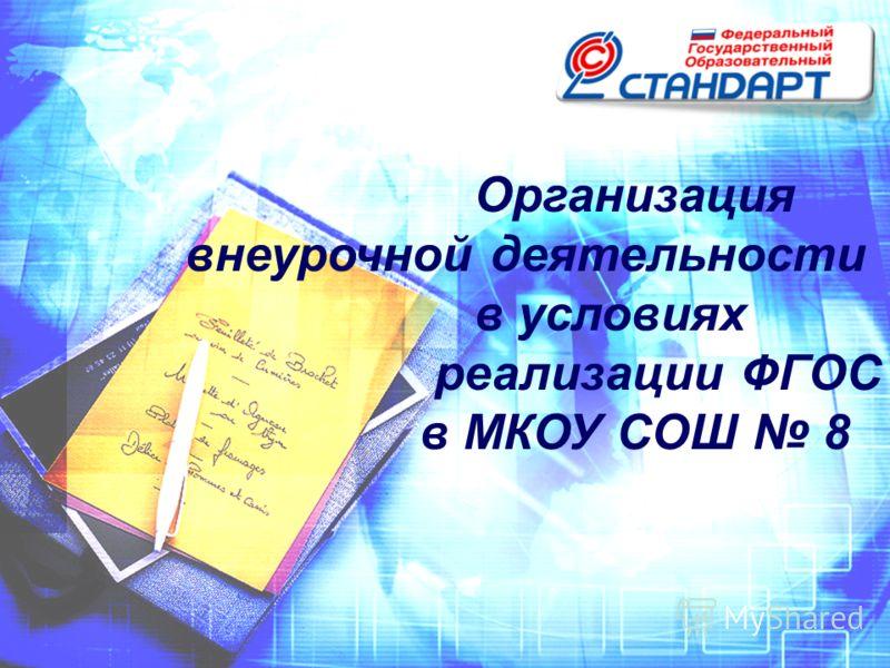 Организация внеурочной деятельности в условиях реализации ФГОС в МКОУ СОШ 8
