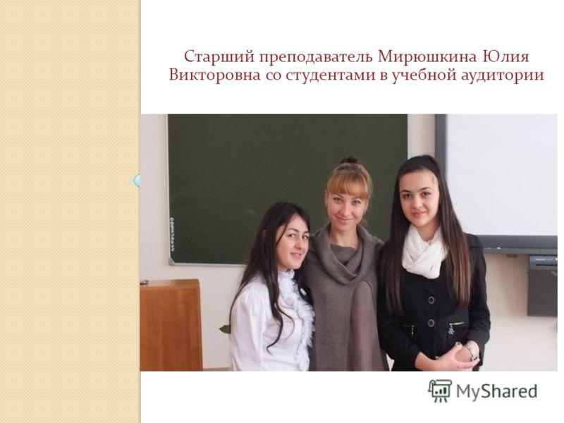 Старший преподаватель Мирюшкина Юлия Викторовна со студентами в учебной аудитории