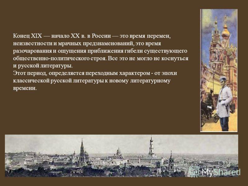 Конец XIX начало XX в. в России это время перемен, неизвестности и мрачных предзнаменований, это время разочарования и ощущения приближения гибели существующего общественно-политического строя. Все это не могло не коснуться и русской литературы. Этот