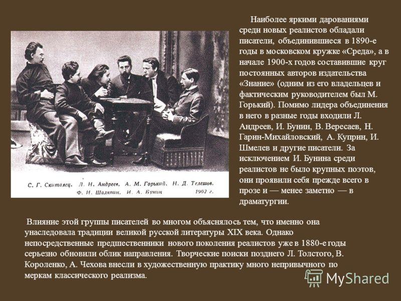 Наиболее яркими дарованиями среди новых реалистов обладали писатели, объединившиеся в 1890-е годы в московском кружке «Среда», а в начале 1900-х годов составившие круг постоянных авторов издательства «Знание» (одним из его владельцев и фактическим ру