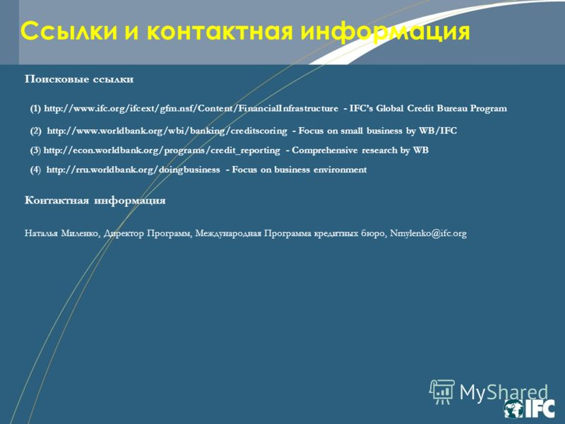 Ссылки и контактная информация Поисковые ссылки (1) http://www.ifc.org/ifcext/gfm.nsf/Content/FinancialInfrastructure - IFCs Global Credit Bureau Program (2) http://www.worldbank.org/wbi/banking/creditscoring - Focus on small business by WB/IFC (3) h