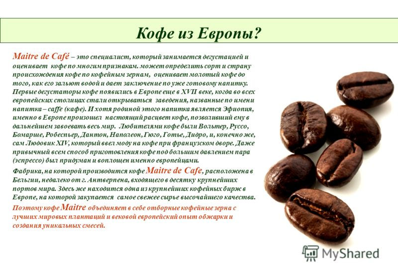 Кофе из Европы? Maitre de Café – это специалист, который занимается дегустацией и оценивает кофе по многим признакам. может определить сорт и страну происхождения кофе по кофейным зернам, оценивает молотый кофе до того, как его зальют водой и дает за