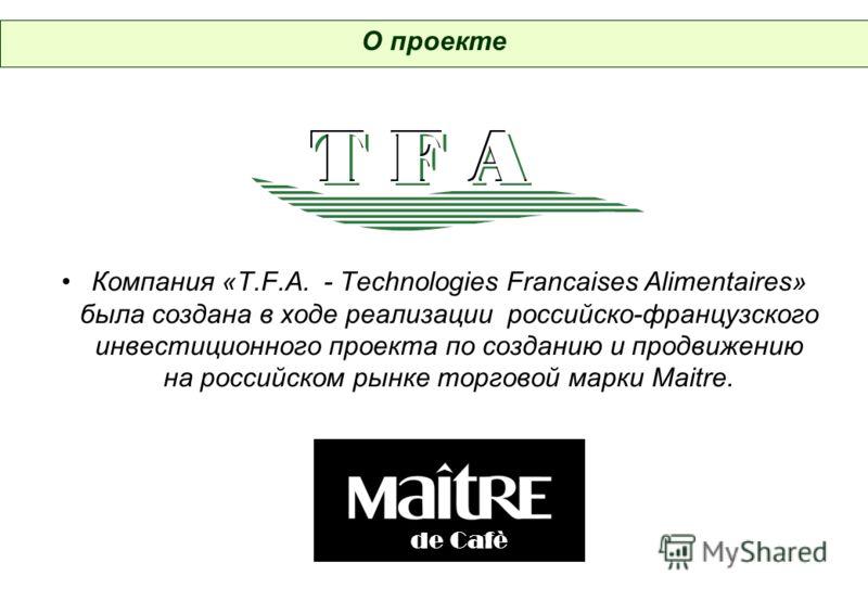 Компания «T.F.A. - Technologies Francaises Alimentaires» была создана в ходе реализации российско-французского инвестиционного проекта по созданию и продвижению на российском рынке торговой марки Maitre. О проекте de Cafè