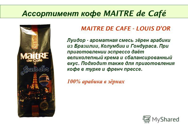 Ассортимент кофе MAITRE de Café MAITRE DE CAFE - LOUIS D'OR Луидор - ароматная смесь зёрен арабики из Бразилии, Колумбии и Гондураса. При приготовлении эспрессо даёт великолепный крема и сбалансированный вкус. Подходит также для приготовления кофе в