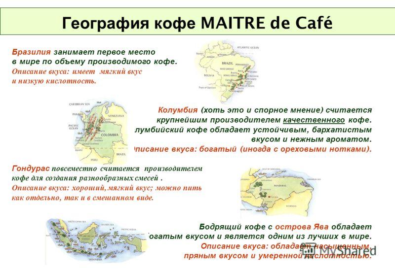 География кофе MAITRE de Café Бразилия занимает первое место в мире по объему производимого кофе. Описание вкуса: имеет мягкий вкус и низкую кислотность. Колумбия ( хоть это и спорное мнение ) считается крупнейшим производителем качественного кофе. К