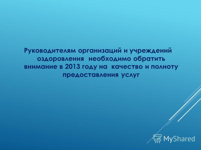 Руководителям организаций и учреждений оздоровления необходимо обратить внимание в 2013 году на качество и полноту предоставления услуг