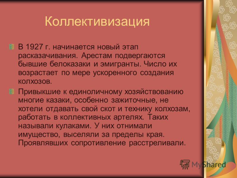 Коллективизация В 1927 г. начинается новый этап расказачивания. Арестам подвергаются бывшие белоказаки и эмигранты. Число их возрастает по мере ускоренного создания колхозов. Привыкшие к единоличному хозяйствованию многие казаки, особенно зажиточные,