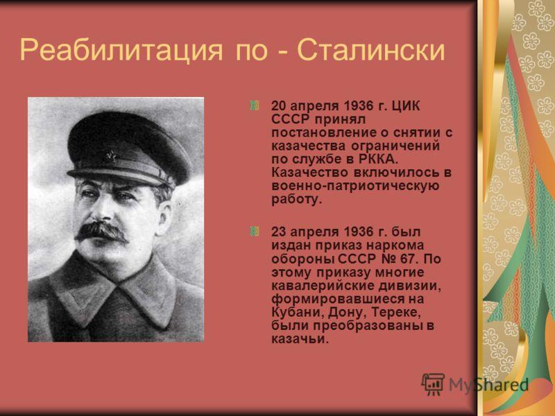 Реабилитация по - Сталински 20 апреля 1936 г. ЦИК СССР принял постановление о снятии с казачества ограничений по службе в РККА. Казачество включилось в военно-патриотическую работу. 23 апреля 1936 г. был издан приказ наркома обороны СССР 67. По этому