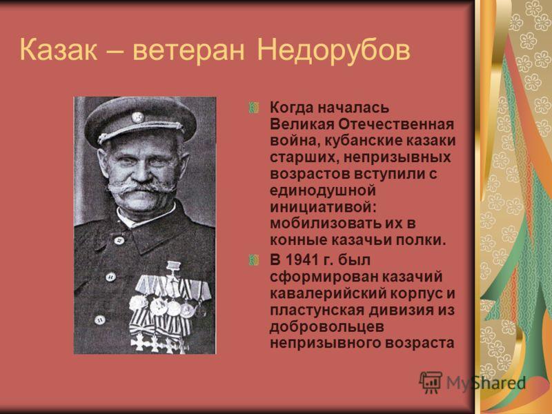 Казак – ветеран Недорубов Когда началась Великая Отечественная война, кубанские казаки старших, непризывных возрастов вступили с единодушной инициативой: мобилизовать их в конные казачьи полки. В 1941 г. был сформирован казачий кавалерийский корпус и