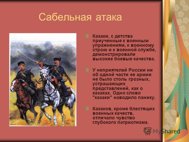 Сабельная атака Казаки, с детства приученные к военным упражнениям, к военному строю и к военной службе, демонстрировали высокие боевые качества. У неприятелей России ни об одной части ее армии не было столь грозных, устрашающих представлений, как о
