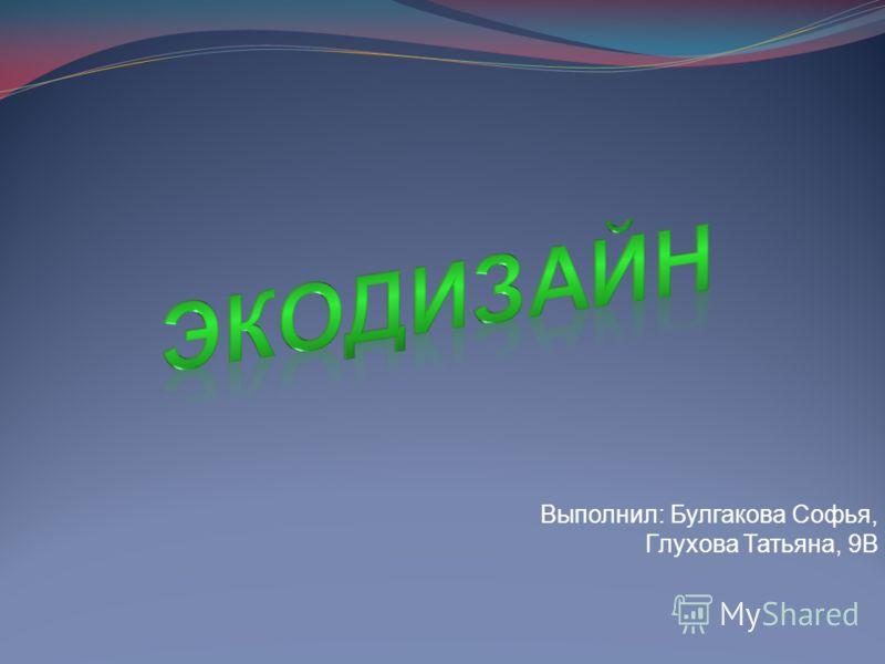 Выполнил: Булгакова Софья, Глухова Татьяна, 9В
