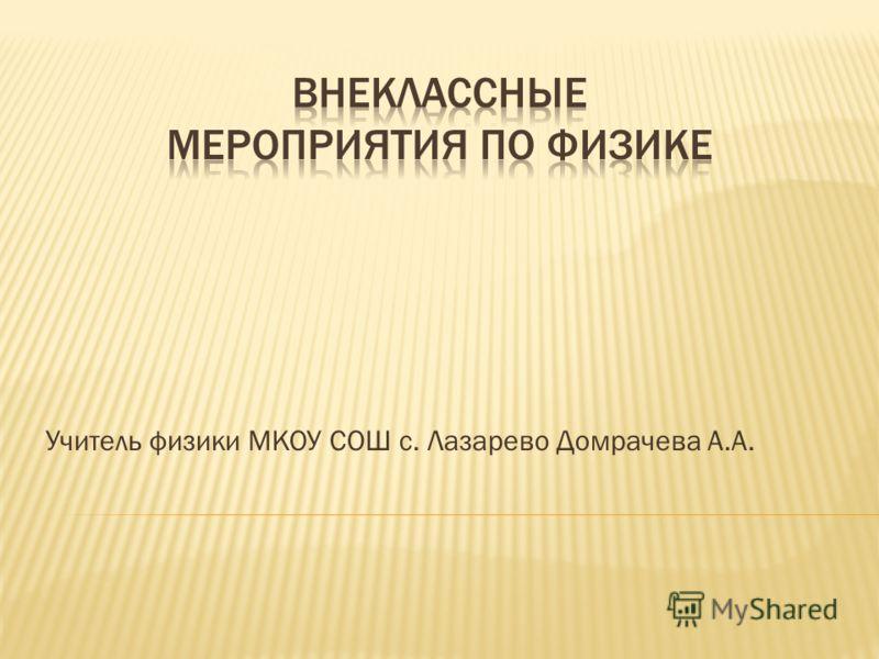 Учитель физики МКОУ СОШ с. Лазарево Домрачева А.А.