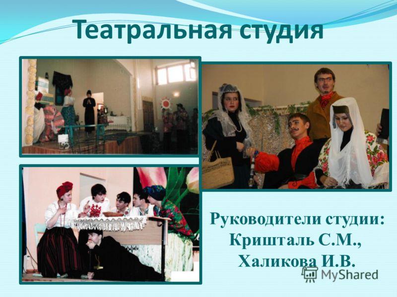 Театральная студия Руководители студии: Кришталь С.М., Халикова И.В.