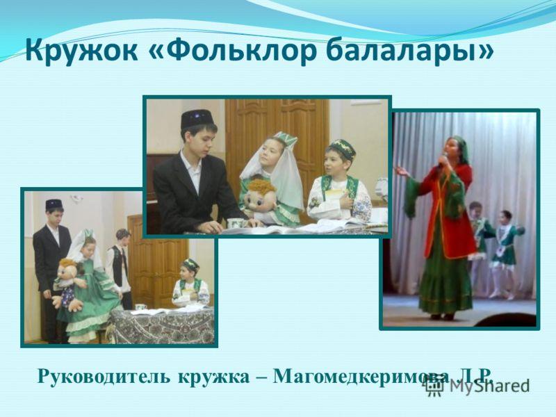 Кружок «Фольклор балалары» Руководитель кружка – Магомедкеримова Л.Р.