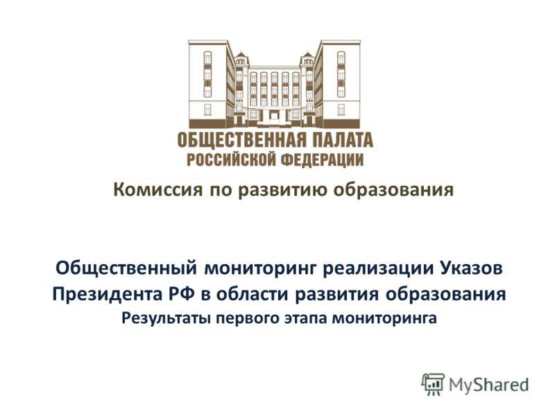 Общественный мониторинг реализации Указов Президента РФ в области развития образования Результаты первого этапа мониторинга Комиссия по развитию образования