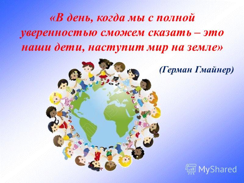 «В день, когда мы с полной уверенностью сможем сказать – это наши дети, наступит мир на земле» (Герман Гмайнер)