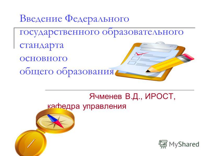 Введение Федерального государственного образовательного стандарта основного общего образования Ячменев В.Д., ИРОСТ, кафедра управления