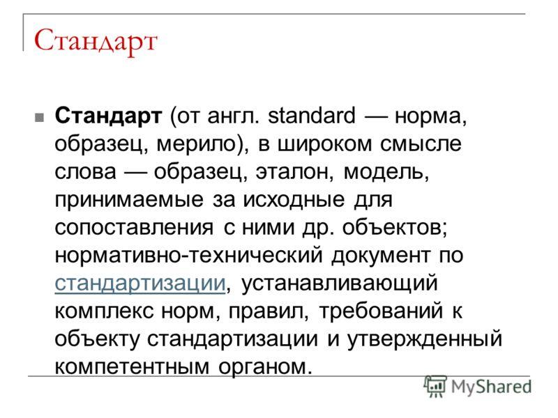 Стандарт Стандарт (от англ. standard норма, образец, мерило), в широком смысле слова образец, эталон, модель, принимаемые за исходные для сопоставления с ними др. объектов; нормативно-технический документ по стандартизации, устанавливающий комплекс н