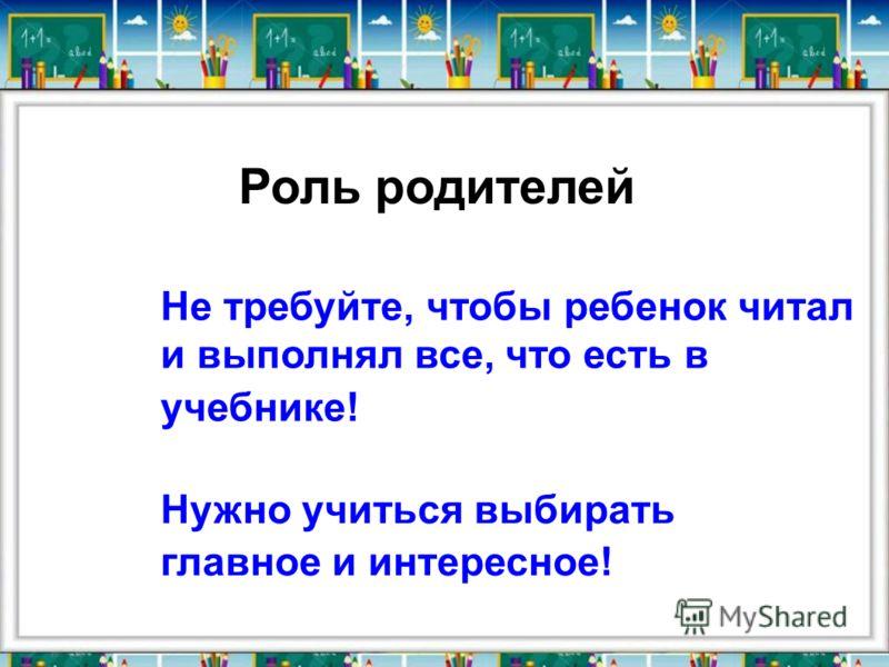 Роль родителей Не требуйте, чтобы ребенок читал и выполнял все, что есть в учебнике! Нужно учиться выбирать главное и интересное!