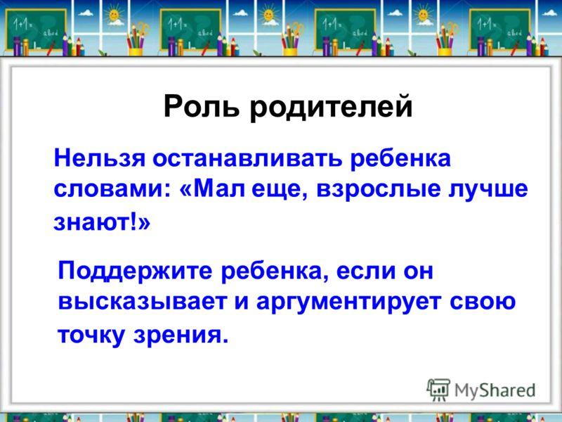 Роль родителей Нельзя останавливать ребенка словами: «Мал еще, взрослые лучше знают!» Поддержите ребенка, если он высказывает и аргументирует свою точку зрения.