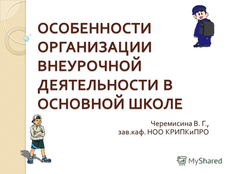 ОСОБЕННОСТИ ОРГАНИЗАЦИИ ВНЕУРОЧНОЙ ДЕЯТЕЛЬНОСТИ В ОСНОВНОЙ ШКОЛЕ Черемисина В. Г., зав. каф. НОО КРИПКиПРО