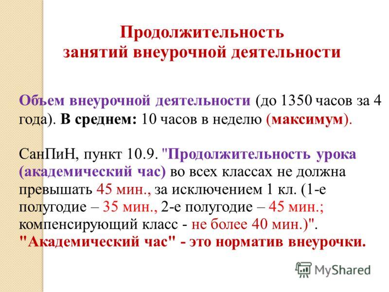 Продолжительность занятий внеурочной деятельности Объем внеурочной деятельности (до 1350 часов за 4 года). В среднем: 10 часов в неделю (максимум). СанПиН, пункт 10.9.