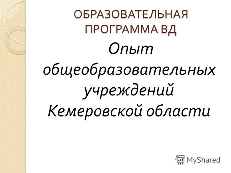 ОБРАЗОВАТЕЛЬНАЯ ПРОГРАММА ВД Опыт общеобразовательных учреждений Кемеровской области