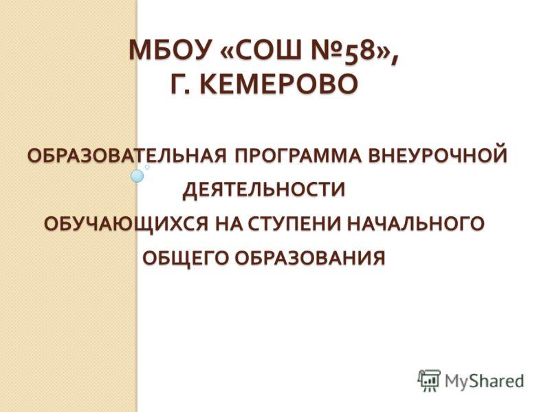 МБОУ « СОШ 58», Г. КЕМЕРОВО ОБРАЗОВАТЕЛЬНАЯ ПРОГРАММА ВНЕУРОЧНОЙ ДЕЯТЕЛЬНОСТИ ОБУЧАЮЩИХСЯ НА СТУПЕНИ НАЧАЛЬНОГО ОБЩЕГО ОБРАЗОВАНИЯ