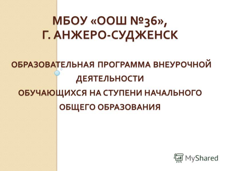 МБОУ « ООШ 36», Г. АНЖЕРО - СУДЖЕНСК ОБРАЗОВАТЕЛЬНАЯ ПРОГРАММА ВНЕУРОЧНОЙ ДЕЯТЕЛЬНОСТИ ОБУЧАЮЩИХСЯ НА СТУПЕНИ НАЧАЛЬНОГО ОБЩЕГО ОБРАЗОВАНИЯ