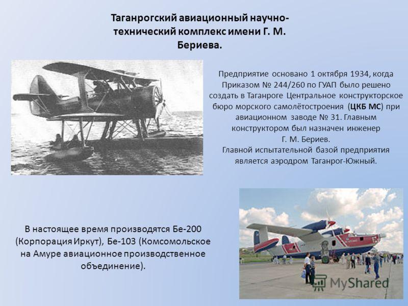 Таганрогский авиационный научно- технический комплекс имени Г. М. Бериева. В настоящее время производятся Бе-200 (Корпорация Иркут), Бе-103 (Комсомольское на Амуре авиационное производственное объединение). Предприятие основано 1 октября 1934, когда