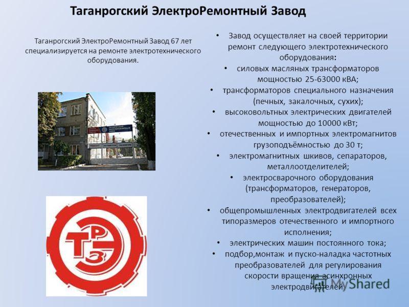 Таганрогский ЭлектроРемонтный Завод Таганрогский ЭлектроРемонтный Завод 67 лет специализируется на ремонте электротехнического оборудования. Завод осуществляет на своей территории ремонт следующего электротехнического оборудования: силовых масляных т
