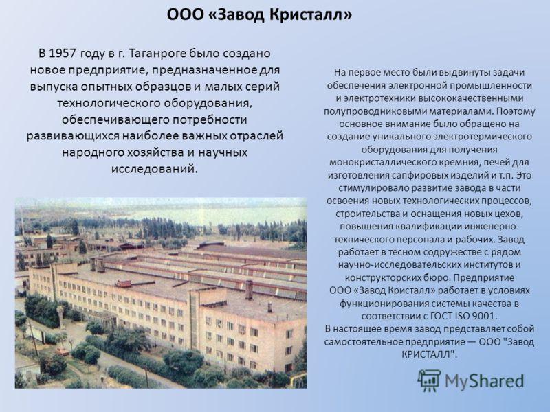 ООО «Завод Кристалл» В 1957 году в г. Таганроге было создано новое предприятие, предназначенное для выпуска опытных образцов и малых серий технологического оборудования, обеспечивающего потребности развивающихся наиболее важных отраслей народного хоз