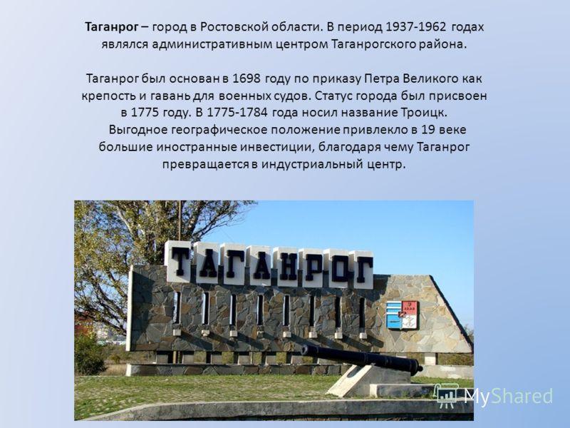 Таганрог – город в Ростовской области. В период 1937-1962 годах являлся административным центром Таганрогского района. Таганрог был основан в 1698 году по приказу Петра Великого как крепость и гавань для военных судов. Статус города был присвоен в 17