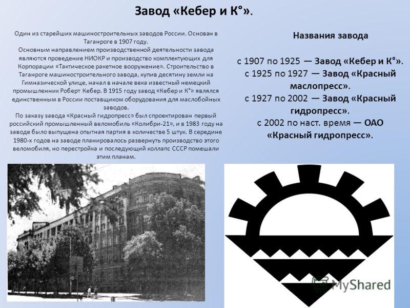 Завод «Кебер и К°». Один из старейших машиностроительных заводов России. Основан в Таганроге в 1907 году. Основным направлением производственной деятельности завода являются проведение НИОКР и производство комплектующих для Корпорации «Тактическое ра