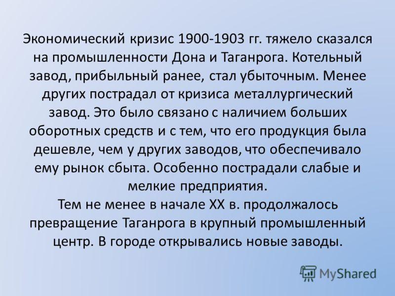 Экономический кризис 1900-1903 гг. тяжело сказался на промышленности Дона и Таганрога. Котельный завод, прибыльный ранее, стал убыточным. Менее других пострадал от кризиса металлургический завод. Это было связано с наличием больших оборотных средств