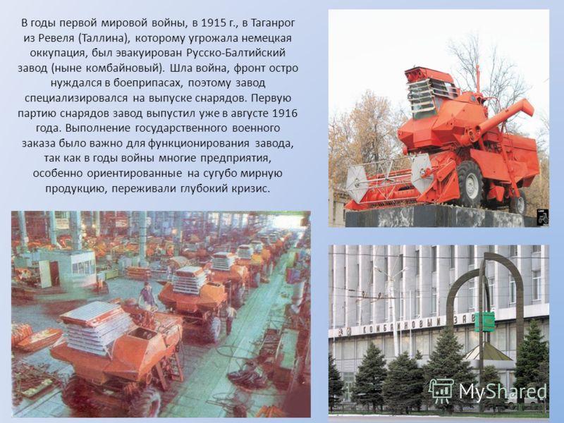 В годы первой мировой войны, в 1915 г., в Таганрог из Ревеля (Таллина), которому угрожала немецкая оккупация, был эвакуирован Русско-Балтийский завод (ныне комбайновый). Шла война, фронт остро нуждался в боеприпасах, поэтому завод специализировался н
