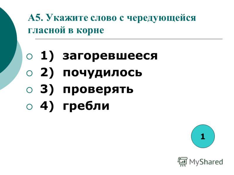 A5. Укажите слово с чередующейся гласной в корне 1) загоревшееся 2) почудилось 3) проверять 4) гребли 1