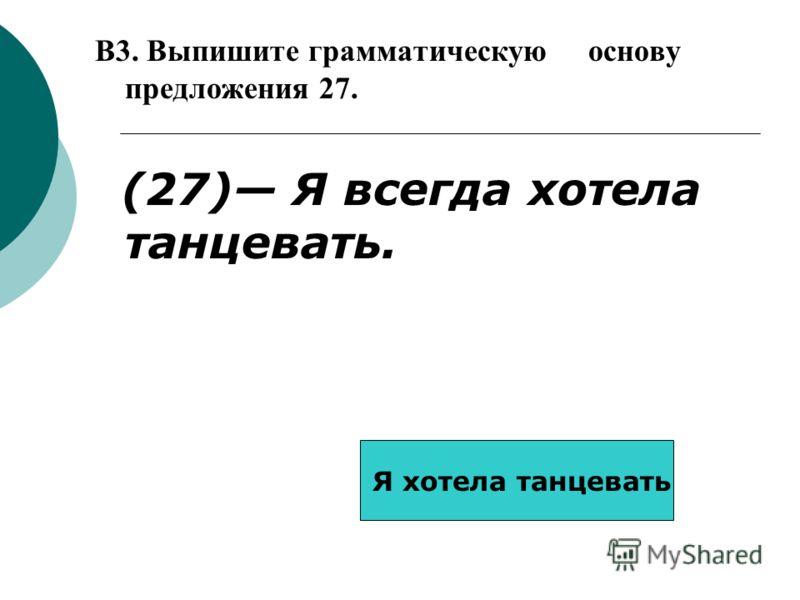 B3. Выпишите грамматическую основу предложения 27. (27) Я всегда хотела танцевать. Я хотела танцевать