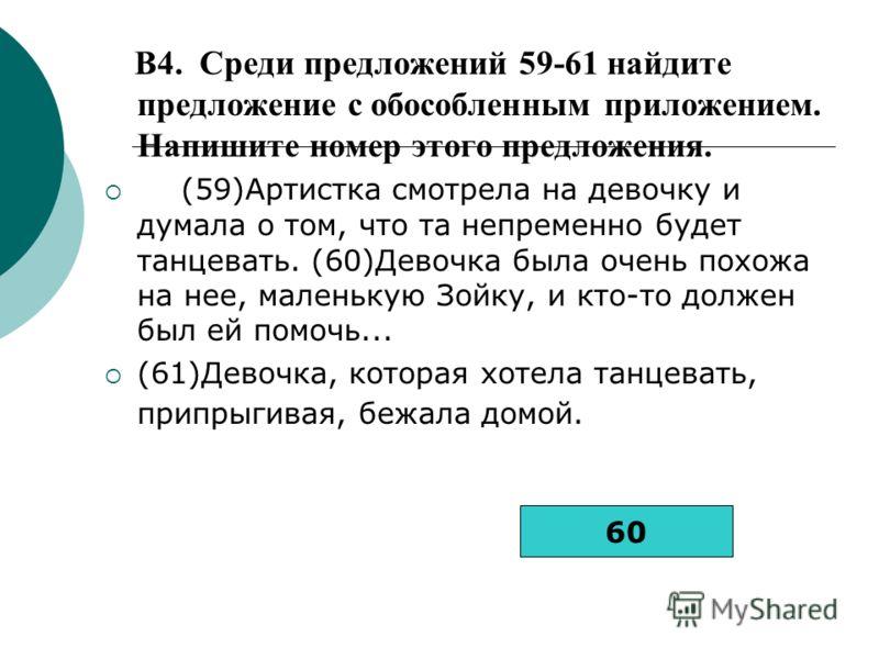 B4. Среди предложений 59-61 найдите предложение с обособленным приложением. Напишите номер этого предложения. (59)Артистка смотрела на девочку и думала о том, что та непременно будет танцевать. (60)Девочка была очень похожа на нее, маленькую Зойку, и