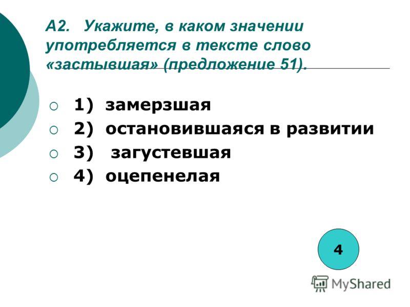 А2. Укажите, в каком значении употребляется в тексте слово «застывшая» (предложение 51). 1) замерзшая 2) остановившаяся в развитии 3) загустевшая 4) оцепенелая 4