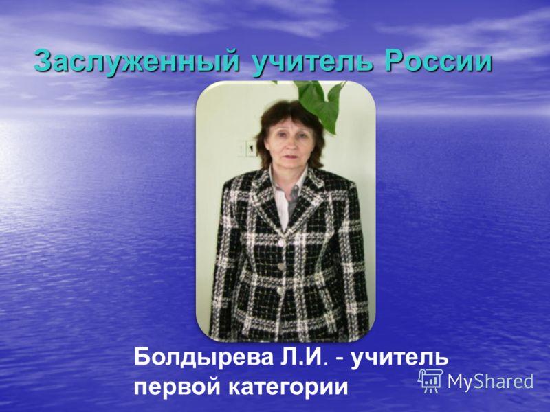Заслуженный учитель России Болдырева Л.И. - учитель первой категории