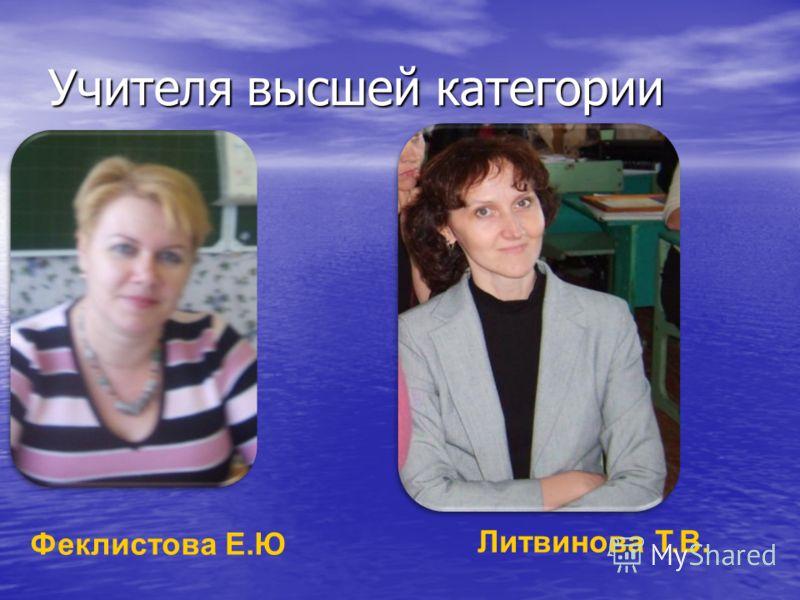 Учителя высшей категории Феклистова Е.Ю Литвинова Т.В.