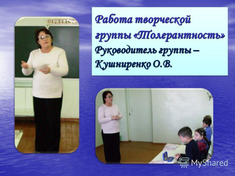Работа творческой группы «Толерантность» Руководитель группы – Кушниренко О.В.