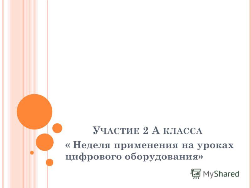 У ЧАСТИЕ 2 А КЛАССА « Неделя применения на уроках цифрового оборудования»