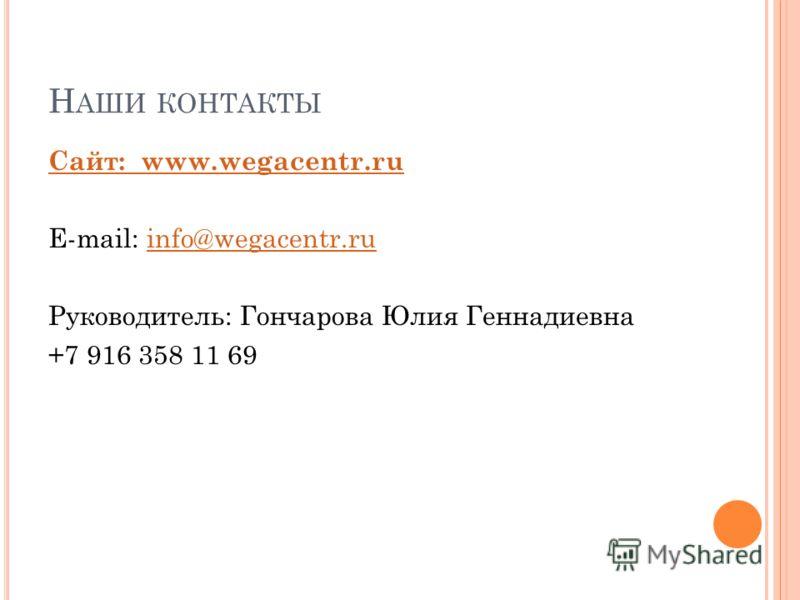Н АШИ КОНТАКТЫ Сайт: www.wegacentr.ru E-mail: info@wegacentr.ruinfo@wegacentr.ru Руководитель: Гончарова Юлия Геннадиевна +7 916 358 11 69