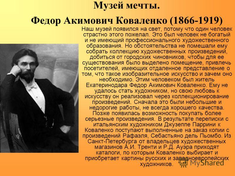 Музей мечты. Федор Акимович Коваленко (1866-1919) Наш музей появился на свет, потому что один человек страстно этого пожелал. Это был человек не богатый и не имеющий профессионального художественного образования. Но обстоятельства не помешали ему соб