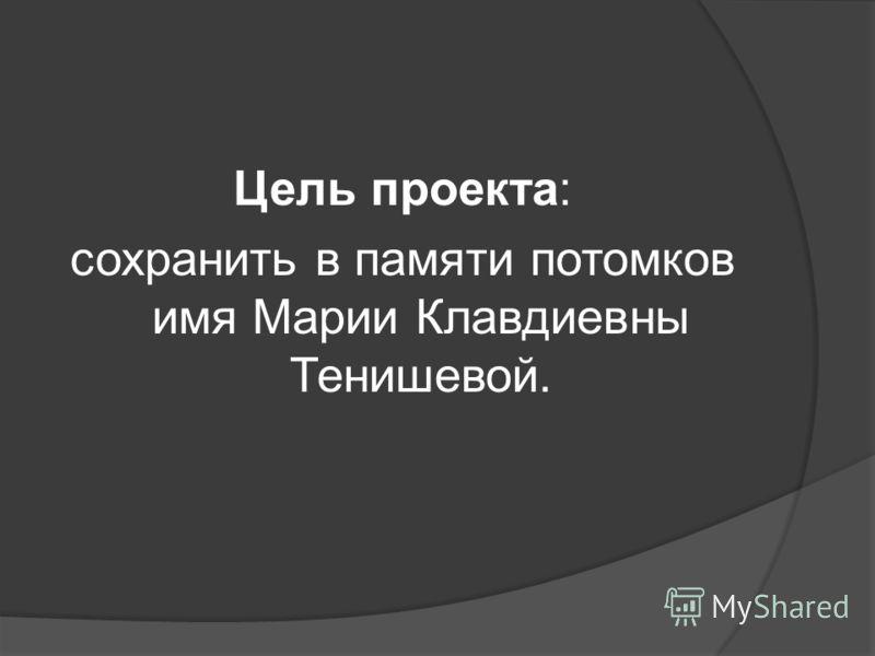 Цель проекта: сохранить в памяти потомков имя Марии Клавдиевны Тенишевой.