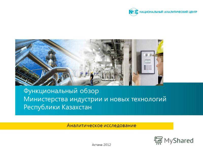 Функциональный обзор Министерства индустрии и новых технологий Республики Казахстан Аналитическое исследование Астана 2012